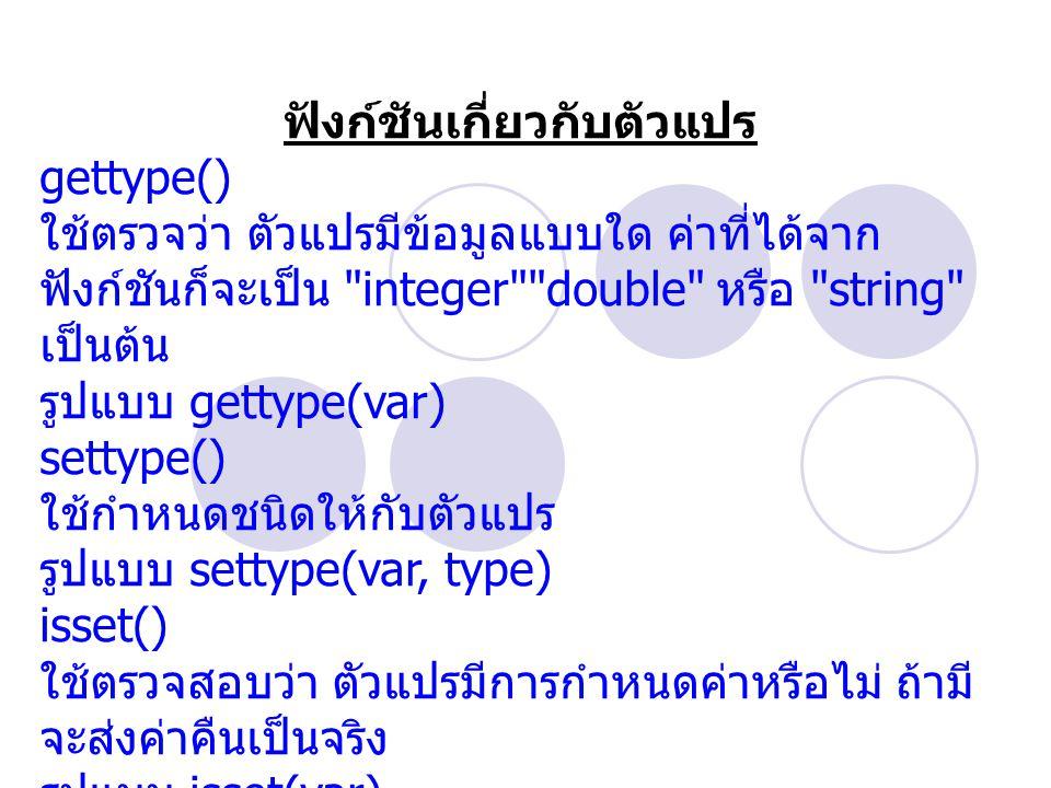 ฟังก์ชันเกี่ยวกับตัวแปร gettype() ใช้ตรวจว่า ตัวแปรมีข้อมูลแบบใด ค่าที่ได้จาก ฟังก์ชันก็จะเป็น integer double หรือ string เป็นต้น รูปแบบ gettype(var) settype() ใช้กำหนดชนิดให้กับตัวแปร รูปแบบ settype(var, type) isset() ใช้ตรวจสอบว่า ตัวแปรมีการกำหนดค่าหรือไม่ ถ้ามี จะส่งค่าคืนเป็นจริง รูปแบบ isset(var)