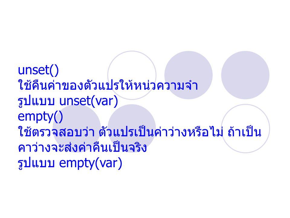unset() ใช้คืนค่าของตัวแปรให้หน่วความจำ รูปแบบ unset(var) empty() ใช้ตรวจสอบว่า ตัวแปรเป็นค่าว่างหรือไม่ ถ้าเป็น คาว่างจะส่งค่าคืนเป็นจริง รูปแบบ empty(var)