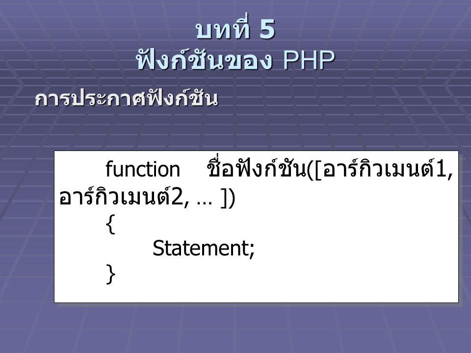 บทที่ 5 ฟังก์ชันของ PHP การประกาศฟังก์ชัน การประกาศฟังก์ชัน function ชื่อฟังก์ชัน ([ อาร์กิวเมนต์ 1, อาร์กิวเมนต์ 2, … ]) { Statement; } function ชื่อฟังก์ชัน ([ อาร์กิวเมนต์ 1, อาร์กิวเมนต์ 2, … ]) { Statement; }