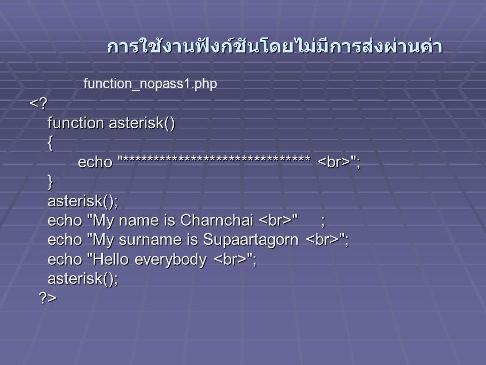 การใช้งานฟังก์ชันโดยไม่มีการส่งผ่านค่า การใช้งานฟังก์ชันโดยไม่มีการส่งผ่านค่า <? function asterisk() { echo