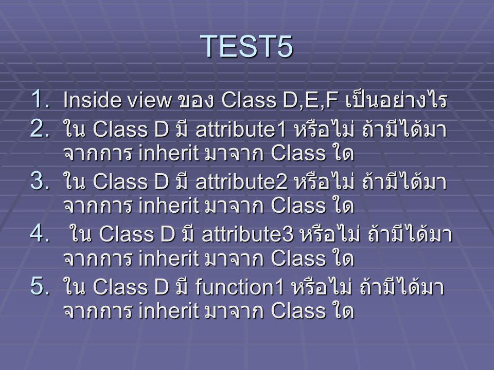 TEST5 1. Inside view ของ Class D,E,F เป็นอย่างไร 2. ใน Class D มี attribute1 หรือไม่ ถ้ามีได้มา จากการ inherit มาจาก Class ใด 3. ใน Class D มี attribu