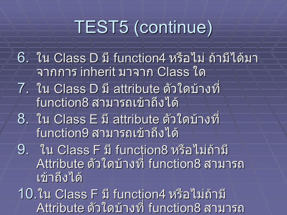 TEST5 (continue) 6. ใน Class D มี function4 หรือไม่ ถ้ามีได้มา จากการ inherit มาจาก Class ใด 7. ใน Class D มี attribute ตัวใดบ้างที่ function8 สามารถเ