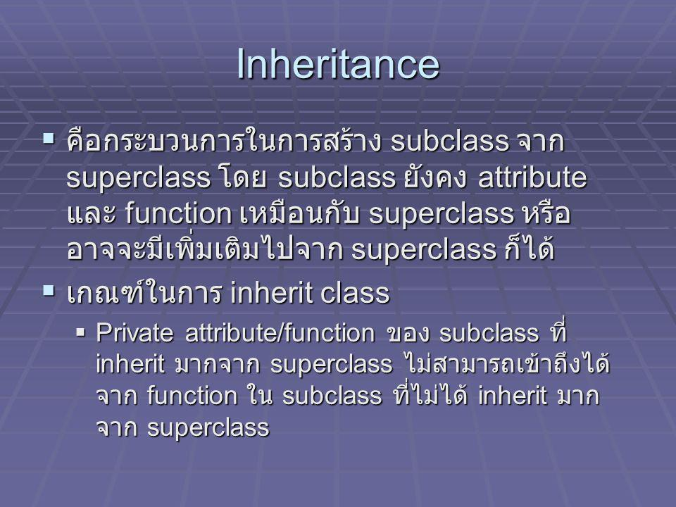 Inheritance (continue) เกณฑ์ในการ inherit class  Protected attribute/function ของ superclass เมื่อถ่ายทอดเป็น attribute/function ของ subclass แล้ว การเข้าถึง attribute/function เหล่านั้น สามารถทำผ่าน function ภายใน subclass ได้  Public attribute/function ของ superclass เมื่อ ถ่ายทอดเป็น attribute/function ของ subclass แล้ว สามารถเข้าถึงได้ จาก function ของ subclass ได้