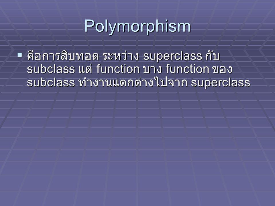 Polymorphism  คือการสืบทอด ระหว่าง superclass กับ subclass แต่ function บาง function ของ subclass ทำงานแตกต่างไปจาก superclass