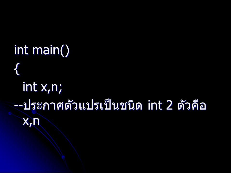 int main() { int x,n; -- ประกาศตัวแปรเป็นชนิด int 2 ตัวคือ x,n