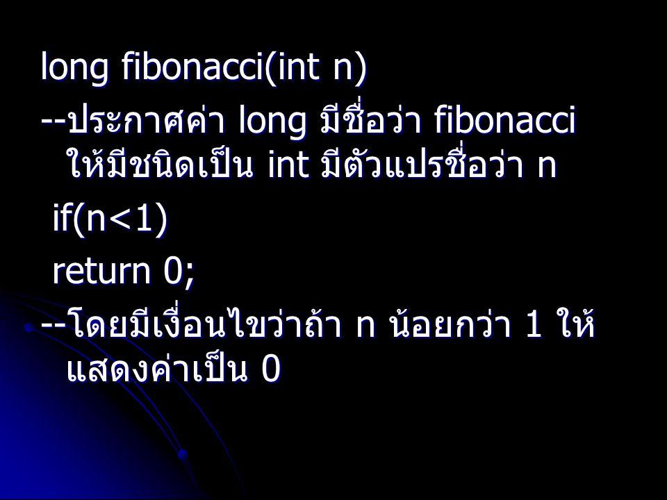 long fibonacci(int n) -- ประกาศค่า long มีชื่อว่า fibonacci ให้มีชนิดเป็น int มีตัวแปรชื่อว่า n if(n<1) if(n<1) return 0; return 0; -- โดยมีเงื่อนไขว่