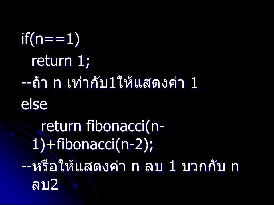 if(n==1) return 1; return 1; -- ถ้า n เท่ากับ 1 ให้แสดงค่า 1 else return fibonacci(n- 1)+fibonacci(n-2); return fibonacci(n- 1)+fibonacci(n-2); -- หรื