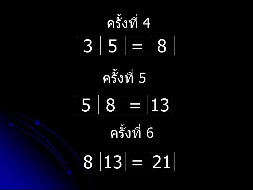35=858=13 ครั้งที่ 4 ครั้งที่ 5 813=21 ครั้งที่ 6