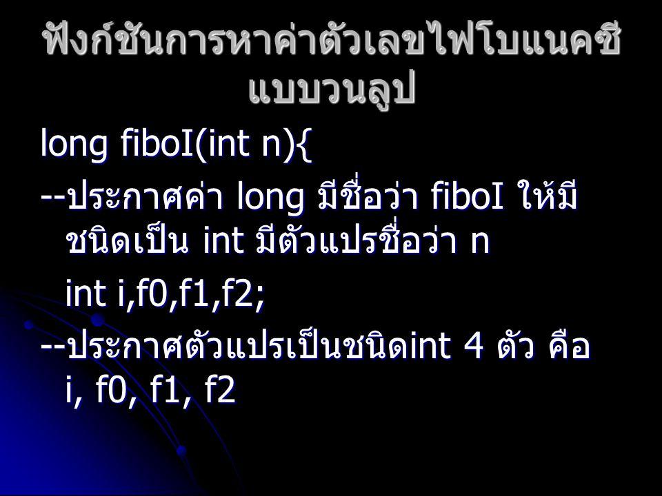 ฟังก์ชันการหาค่าตัวเลขไฟโบแนคซี แบบวนลูป long fiboI(int n){ -- ประกาศค่า long มีชื่อว่า fiboI ให้มี ชนิดเป็น int มีตัวแปรชื่อว่า n int i,f0,f1,f2; --