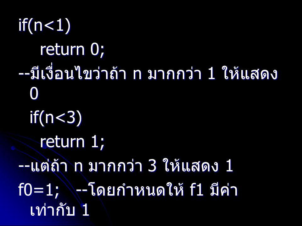 if(n<1) return 0; return 0; -- มีเงื่อนไขว่าถ้า n มากกว่า 1 ให้แสดง 0 if(n<3) return 1; return 1; -- แต่ถ้า n มากกว่า 3 ให้แสดง 1 f0=1; -- โดยกำหนดให้