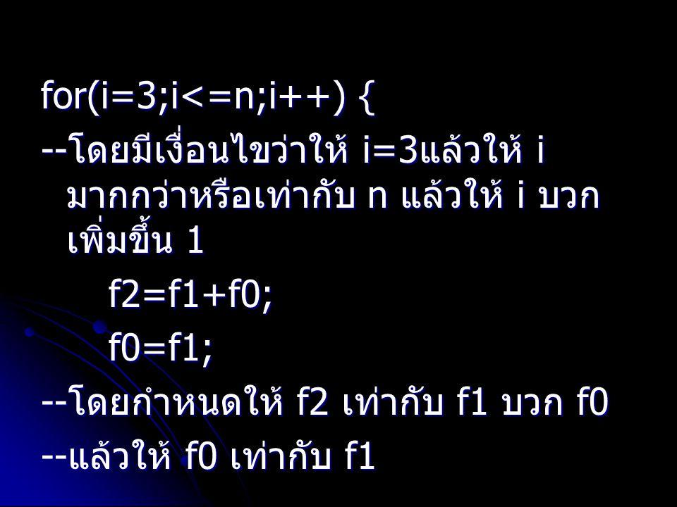 for(i=3;i<=n;i++) { -- โดยมีเงื่อนไขว่าให้ i=3 แล้วให้ i มากกว่าหรือเท่ากับ n แล้วให้ i บวก เพิ่มขึ้น 1 f2=f1+f0; f0=f1; -- โดยกำหนดให้ f2 เท่ากับ f1