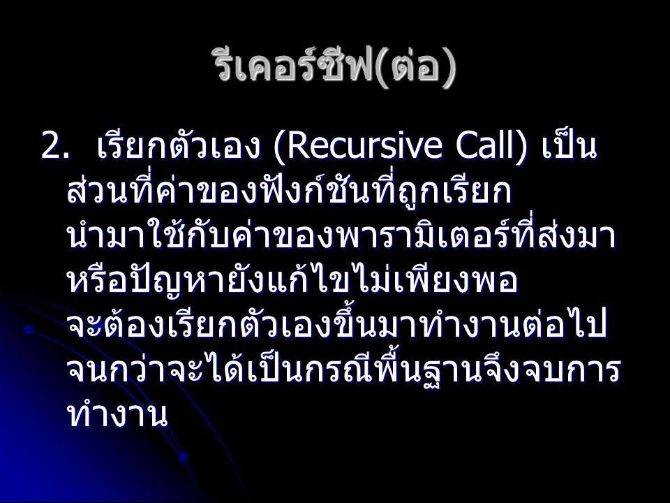 2. เรียกตัวเอง (Recursive Call) เป็น ส่วนที่ค่าของฟังก์ชันที่ถูกเรียก นำมาใช้กับค่าของพารามิเตอร์ที่ส่งมา หรือปัญหายังแก้ไขไม่เพียงพอ จะต้องเรียกตัวเอ