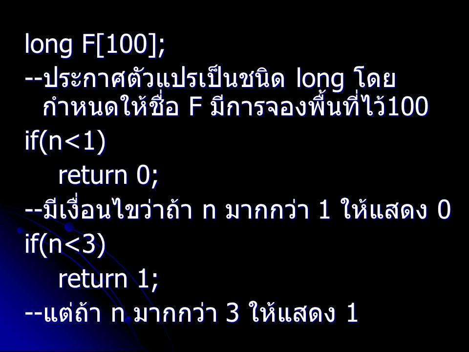 long F[100]; -- ประกาศตัวแปรเป็นชนิด long โดย กำหนดให้ชื่อ F มีการจองพื้นที่ไว้ 100 if(n<1) return 0; return 0; -- มีเงื่อนไขว่าถ้า n มากกว่า 1 ให้แสด