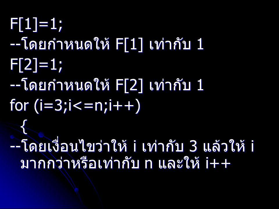 F[1]=1; -- โดยกำหนดให้ F[1] เท่ากับ 1 F[2]=1; -- โดยกำหนดให้ F[2] เท่ากับ 1 for (i=3;i<=n;i++) { -- โดยเงื่อนไขว่าให้ i เท่ากับ 3 แล้วให้ i มากกว่าหรื