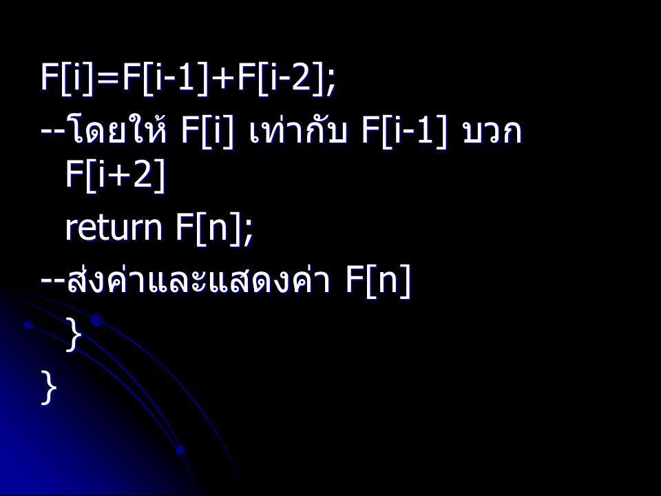 F[i]=F[i-1]+F[i-2]; -- โดยให้ F[i] เท่ากับ F[i-1] บวก F[i+2] return F[n]; -- ส่งค่าและแสดงค่า F[n] }}