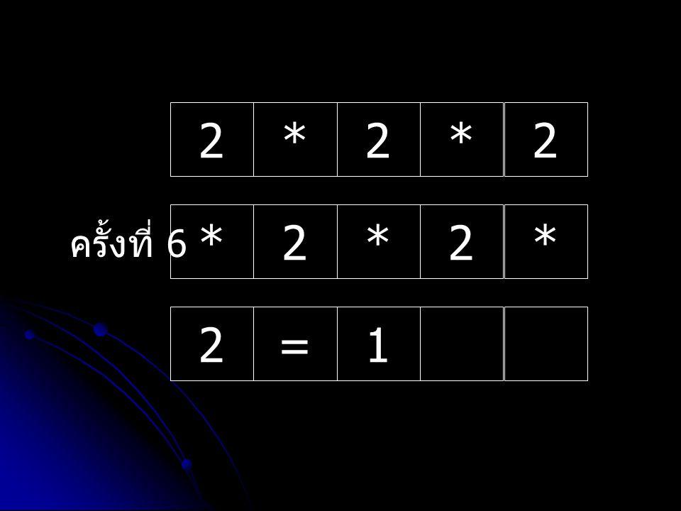 ครั้งที่ 1 2*2* 2 *2*2 * 2=1 ขั้นตอนการถอยกลับทางเมของการหาค่าเลขยกกำลัง โจทย์ 2^5