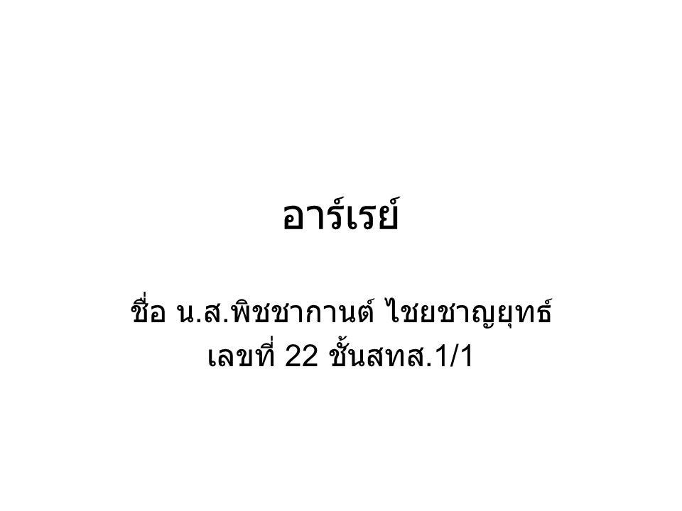 อาร์เรย์ ชื่อ น. ส. พิชชากานต์ ไชยชาญยุทธ์ เลขที่ 22 ชั้นสทส.1/1