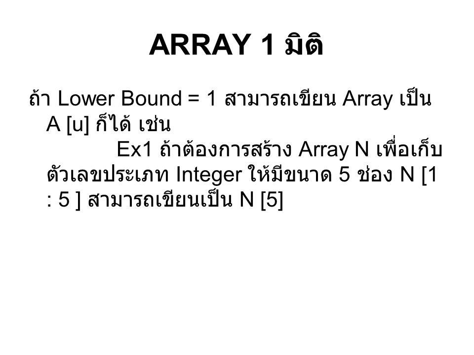 ARRAY 1 มิติ ถ้า Lower Bound = 1 สามารถเขียน Array เป็น A [u] ก็ได้ เช่น Ex1 ถ้าต้องการสร้าง Array N เพื่อเก็บ ตัวเลขประเภท Integer ให้มีขนาด 5 ช่อง N [1 : 5 ] สามารถเขียนเป็น N [5]