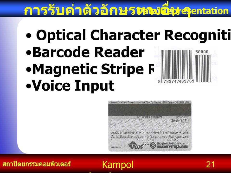 Kampol chanchoengpan it สถาปัตยกรรมคอมพิวเตอร์ Data Representation 21 การรับค่าตัวอักษรทางอื่น ๆ Optical Character Recognition Barcode Reader Magnetic Stripe Reader Voice Input