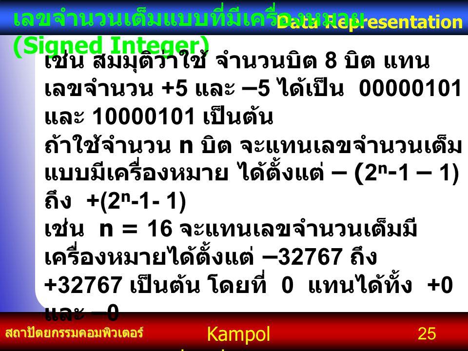 Kampol chanchoengpan it สถาปัตยกรรมคอมพิวเตอร์ Data Representation 25 เลขจำนวนเต็มแบบที่มีเครื่องหมาย (Signed Integer) เช่น สมมุติว่าใช้ จำนวนบิต 8 บิต แทน เลขจำนวน +5 และ –5 ได้เป็น 00000101 และ 10000101 เป็นต้น ถ้าใช้จำนวน n บิต จะแทนเลขจำนวนเต็ม แบบมีเครื่องหมาย ได้ตั้งแต่ – (2 n -1 – 1) ถึง +(2 n -1- 1) เช่น n = 16 จะแทนเลขจำนวนเต็มมี เครื่องหมายได้ตั้งแต่ –32767 ถึง +32767 เป็นต้น โดยที่ 0 แทนได้ทั้ง +0 และ –0