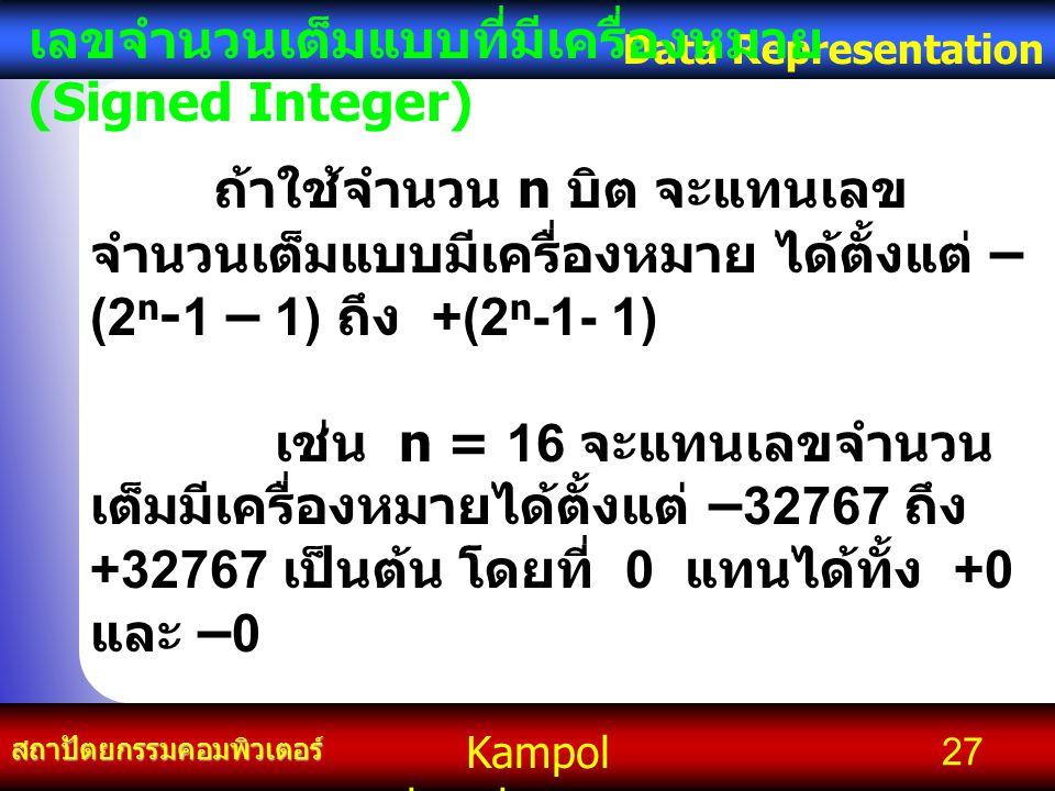 Kampol chanchoengpan it สถาปัตยกรรมคอมพิวเตอร์ Data Representation 27 เลขจำนวนเต็มแบบที่มีเครื่องหมาย (Signed Integer) ถ้าใช้จำนวน n บิต จะแทนเลข จำนว