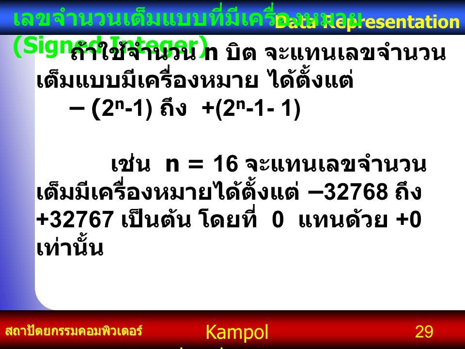Kampol chanchoengpan it สถาปัตยกรรมคอมพิวเตอร์ Data Representation 29 เลขจำนวนเต็มแบบที่มีเครื่องหมาย (Signed Integer) ถ้าใช้จำนวน n บิต จะแทนเลขจำนวน