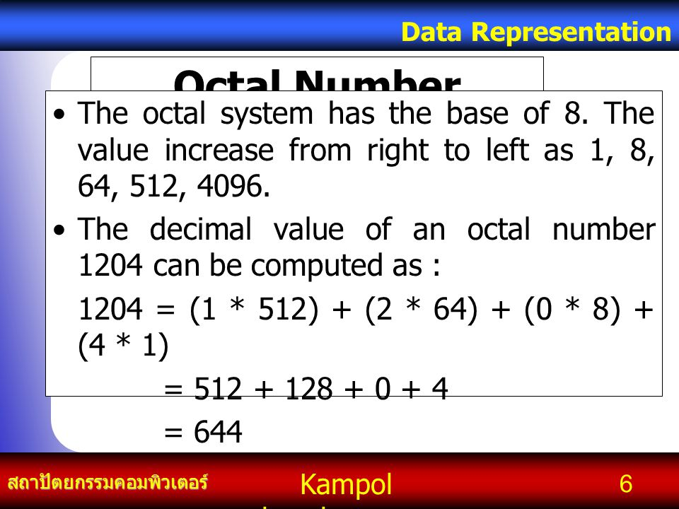 Kampol chanchoengpan it สถาปัตยกรรมคอมพิวเตอร์ Data Representation 7 Octal Number System BinaryOctal 0000 0011 0102 0113 100 4 1015 110 6 111 7  To convert a number from binary to octal and vice versa, the following table must be kept in mind: