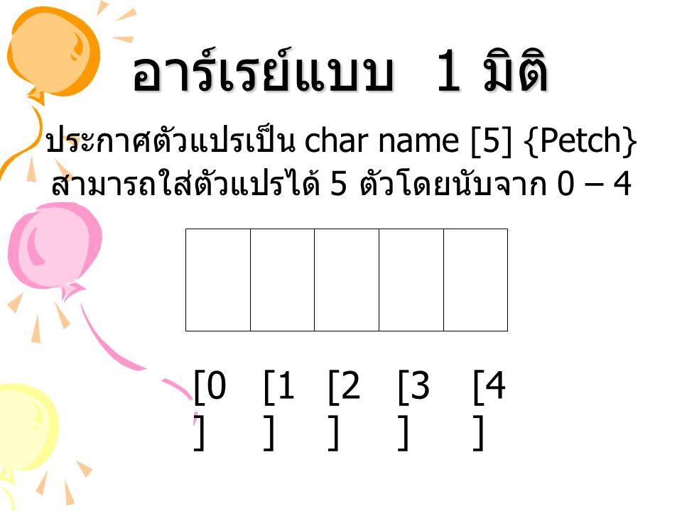อาร์เรย์แบบ 1 มิติ ประกาศตัวแปรเป็น char name [5] {Petch} สามารถใส่ตัวแปรได้ 5 ตัวโดยนับจาก 0 – 4 [0 ] [1 ] [2 ] [3 ] [4 ]