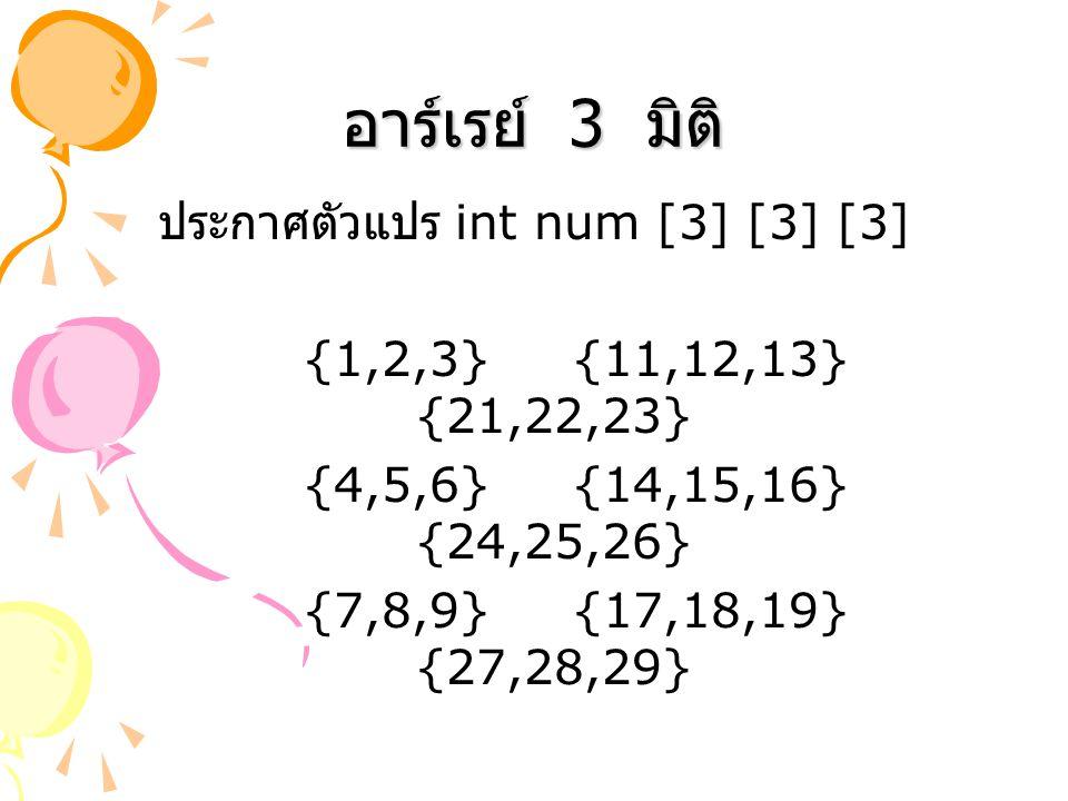 อาร์เรย์ 3 มิติ ประกาศตัวแปร int num [3] [3] [3] {1,2,3} {11,12,13} {21,22,23} {4,5,6} {14,15,16} {24,25,26} {7,8,9} {17,18,19} {27,28,29}