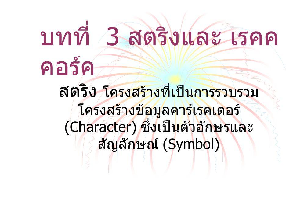 บทที่ 3 สตริงและ เรคค คอร์ค สตริง โครงสร้างที่เป็นการรวบรวม โครงสร้างข้อมูลคาร์เรคเตอร์ (Character) ซึ่งเป็นตัวอักษรและ สัญลักษณ์ (Symbol)