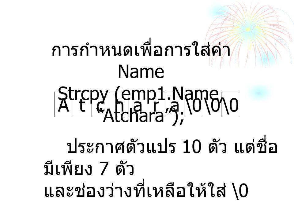 การกำหนดเพื่อการใส่ค่า Name Strcpy (emp1.Name, Atchara ); hara\0 Atc ประกาศตัวแปร 10 ตัว แต่ชื่อ มีเพียง 7 ตัว และช่องว่างที่เหลือให้ใส่ \0