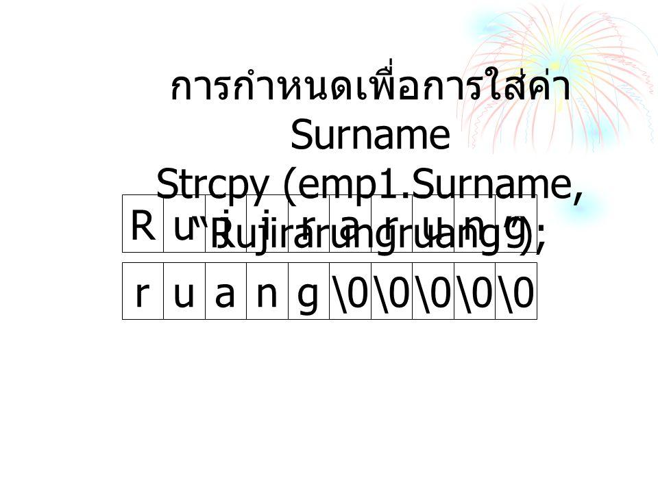 irarungRuj ng\0 rua การกำหนดเพื่อการใส่ค่า Surname Strcpy (emp1.Surname, Rujirarungruang );