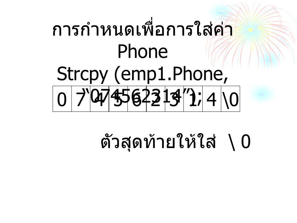 การกำหนดเพื่อการใส่ค่า Phone Strcpy (emp1.Phone, 074562314 ); 562314\0074 ตัวสุดท้ายให้ใส่ \ 0