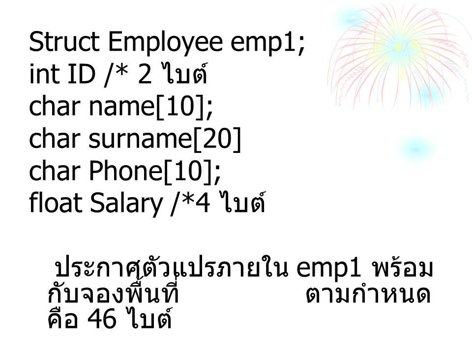 Struct Employee emp1; int ID /* 2 ไบต์ char name[10]; char surname[20] char Phone[10]; float Salary /*4 ไบต์ ประกาศตัวแปรภายใน emp1 พร้อม กับจองพื้นที่ ตามกำหนด คือ 46 ไบต์