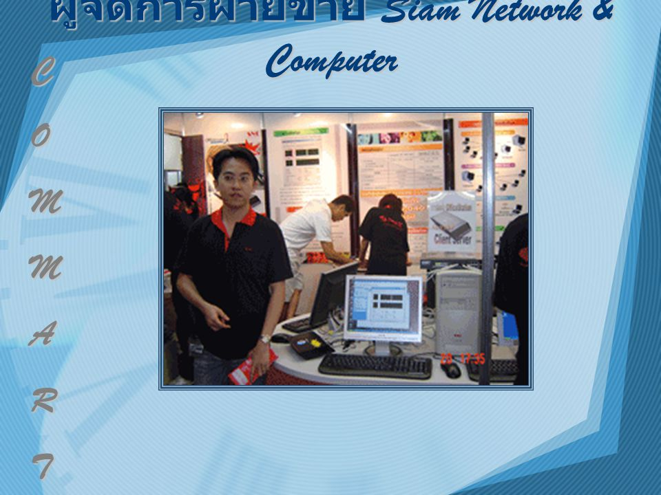 ผู้จัดการฝ่ายขาย Siam Network & Computer C O M M A R T