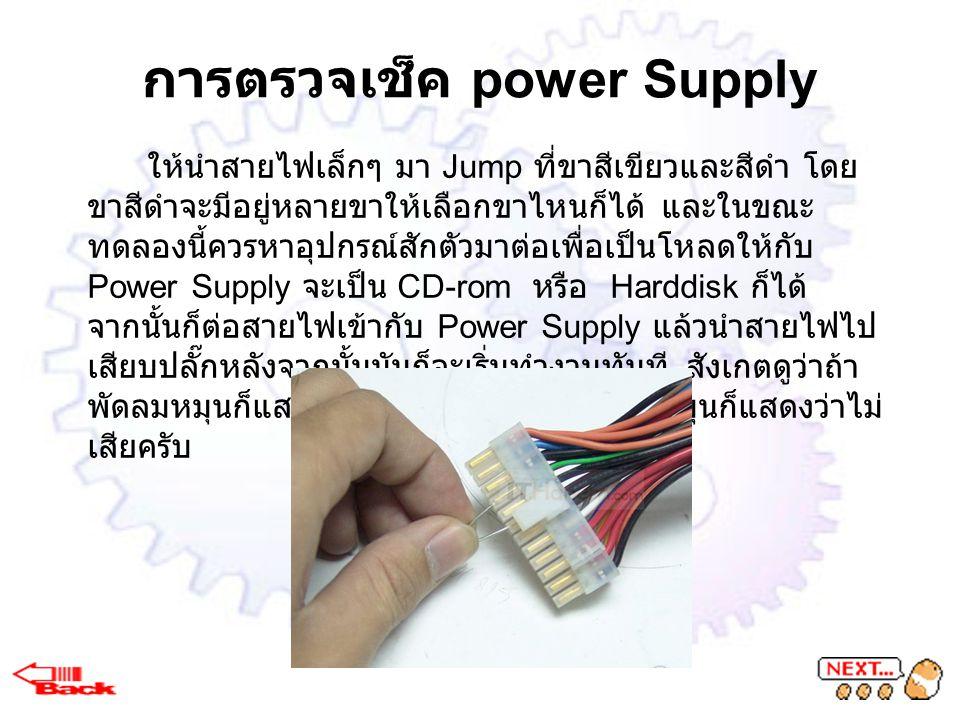 การตรวจเช็ค power Supply ให้นำสายไฟเล็กๆ มา Jump ที่ขาสีเขียวและสีดำ โดย ขาสีดำจะมีอยู่หลายขาให้เลือกขาไหนก็ได้ และในขณะ ทดลองนี้ควรหาอุปกรณ์สักตัวมาต