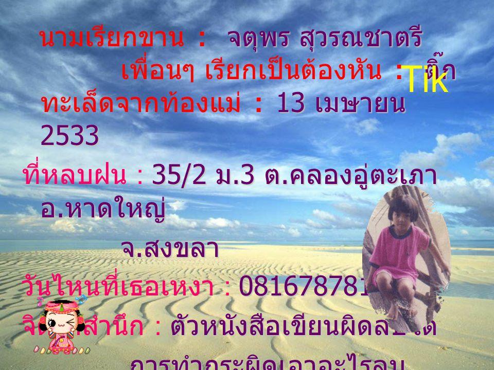 นามเรียกขาน : จ จจ จตุพร สุวรณชาตรี เพื่อนๆ เรียกเป็นต้องหัน : ต ตต ติ๊ก ทะเล็ดจากท้องแม่ : 1 11 13 เมษายน 2533 ที่หลบฝน : 3 33 35/2 ม.3 ต.คลองอู่ตะเภา อ.หาดใหญ่ จ.สงขลา วันไหนที่เธอเหงา : 0 00 0816787810 จิตใต้สำนึก : ต ตต ตัวหนังสือเขียนผิดลบได้ การทำกระผิดเอาอะไรลบ Tik