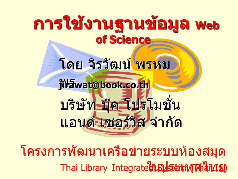 การใช้งานฐานข้อมูล Web of Science การใช้งานฐานข้อมูล Web of Science โดย จิรวัฒน์ พรหม พร jirawat@book.co.th บริษัท บุ๊ค โปรโมชั่น แอนด์ เซอร์วิส จำกัด โครงการพัฒนาเครือข่ายระบบห้องสมุด ในประเทศไทย Thai Library Integrated System (ThaiLIS)