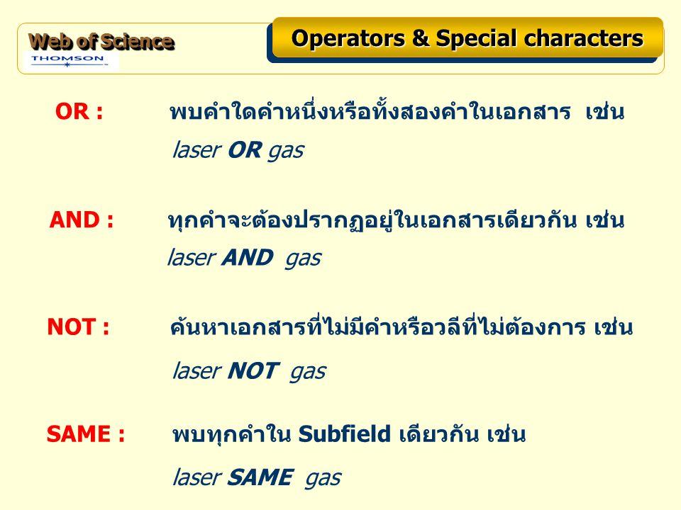 Web of Science Operators & Special characters laser OR gas OR : พบคำใดคำหนึ่งหรือทั้งสองคำในเอกสาร เช่น AND : ทุกคำจะต้องปรากฏอยู่ในเอกสารเดียวกัน เช่น laser AND gas NOT : ค้นหาเอกสารที่ไม่มีคำหรือวลีที่ไม่ต้องการ เช่น laser NOT gas SAME : พบทุกคำใน Subfield เดียวกัน เช่น laser SAME gas