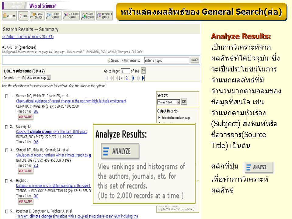 Analyze Results: Analyze Results: เป็นการวิเคราะห์จาก ผลลัพธ์ที่ได้ปัจจุบัน ซึ่ง จะเป็นประโยชน์ในการ จำแนกผลลัพธ์ที่มี จำนวนมากตามกลุ่มของ ข้อมูลที่สนใจ เช่น จำแนกตามหัวเรื่อง (Subject) สิ่งพิมพ์หรือ ชื่อวารสาร(Source Title) เป็นต้น คลิกที่ปุ่ม เพื่อทำการวิเคราะห์ ผลลัพธ์ หน้าแสดงผลลัพธ์ของ General Search(ต่อ)
