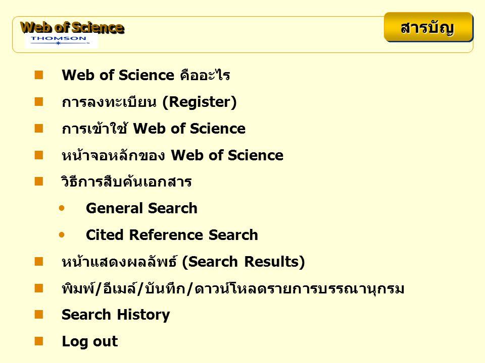 Web of Science สารบัญสารบัญ Web of Science คืออะไร การลงทะเบียน (Register) การเข้าใช้ Web of Science หน้าจอหลักของ Web of Science วิธีการสืบค้นเอกสาร General Search Cited Reference Search หน้าแสดงผลลัพธ์ (Search Results) พิมพ์/อีเมล์/บันทึก/ดาวน์โหลดรายการบรรณานุกรม Search History Log out