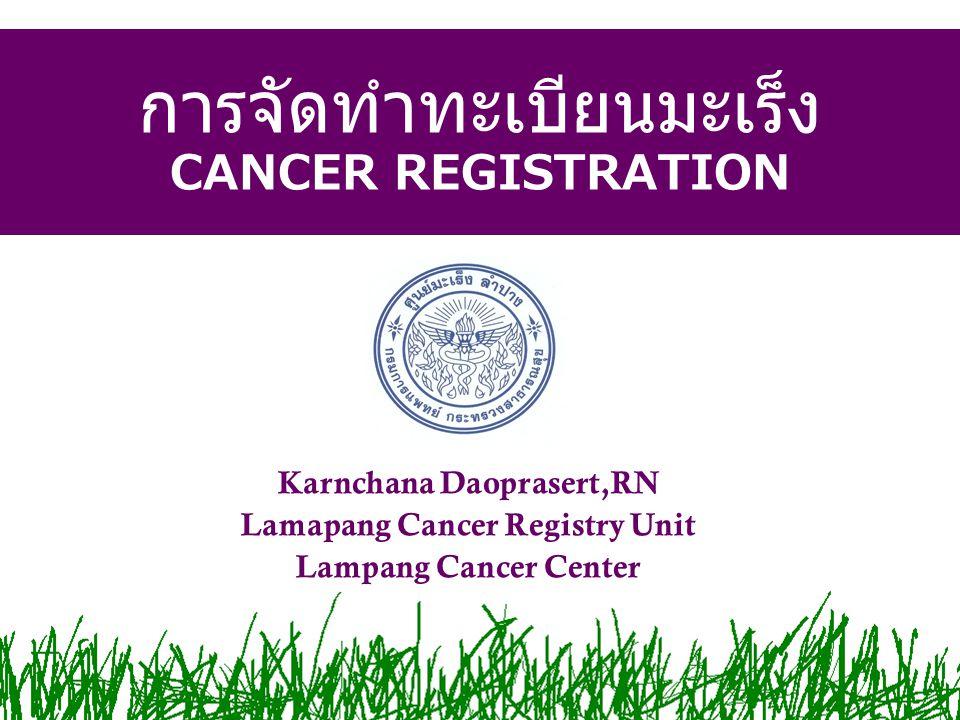 การจัดทำทะเบียนมะเร็ง CANCER REGISTRATION Karnchana Daoprasert,RN Lamapang Cancer Registry Unit Lampang Cancer Center