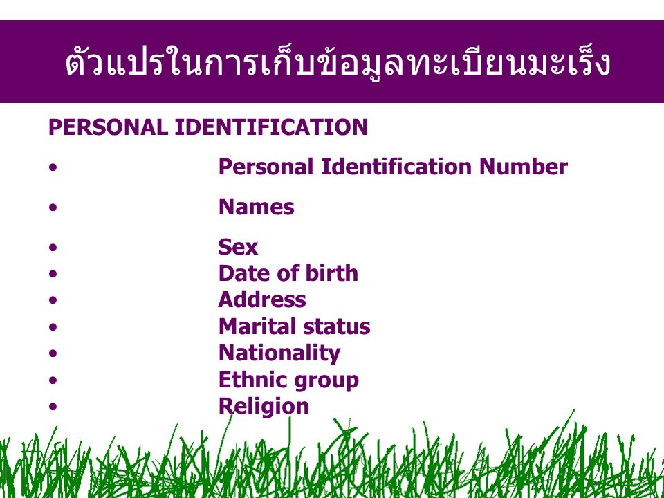 PERSONAL IDENTIFICATION Personal Identification Number Names Sex Date of birth Address Marital status Nationality Ethnic group Religion ตัวแปรในการเก็บข้อมูลทะเบียนมะเร็ง