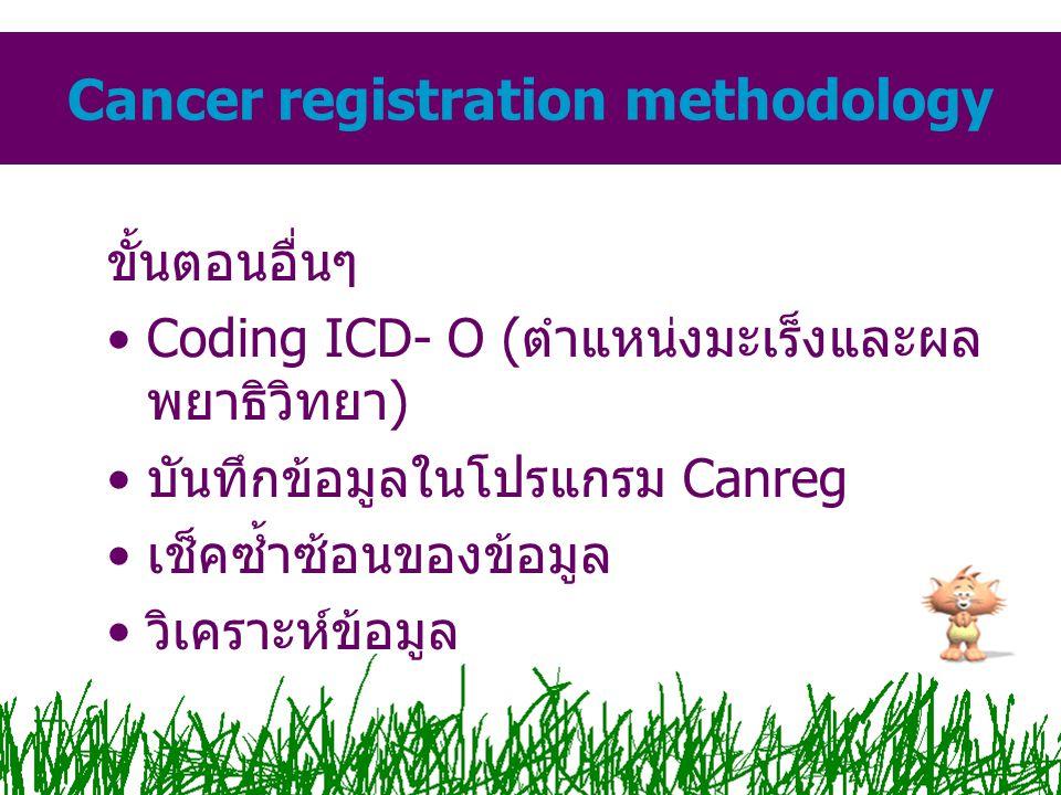 ขั้นตอนอื่นๆ Coding ICD- O (ตำแหน่งมะเร็งและผล พยาธิวิทยา) บันทึกข้อมูลในโปรแกรม Canreg เช็คซ้ำซ้อนของข้อมูล วิเคราะห์ข้อมูล Cancer registration metho