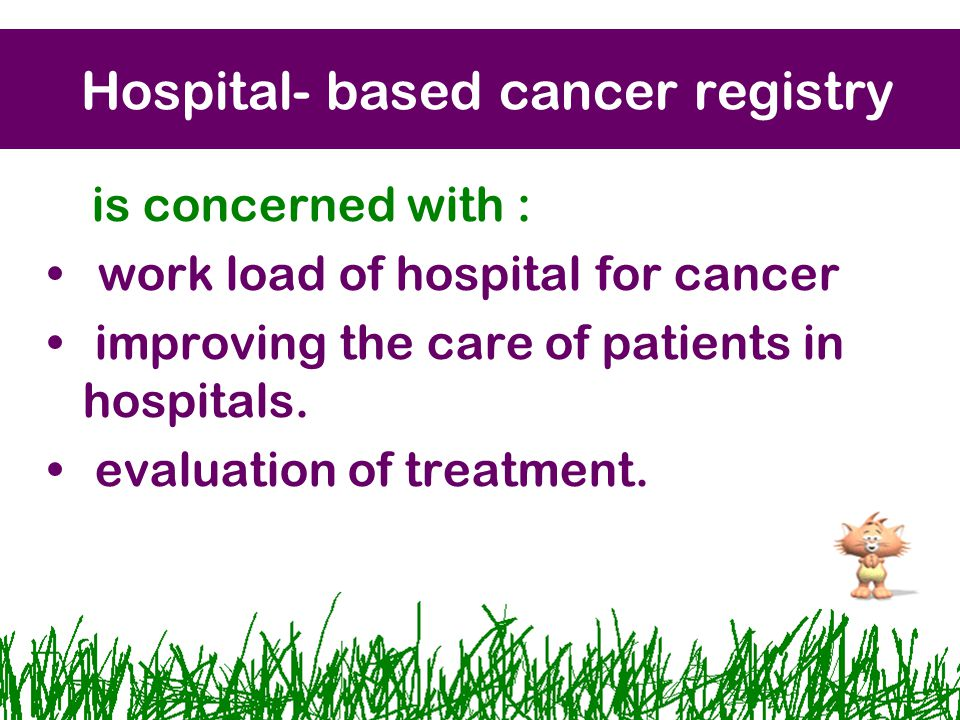 Hospital- based cancer registry is concerned with : work load of hospital for cancer improving the care of patients in hospitals.