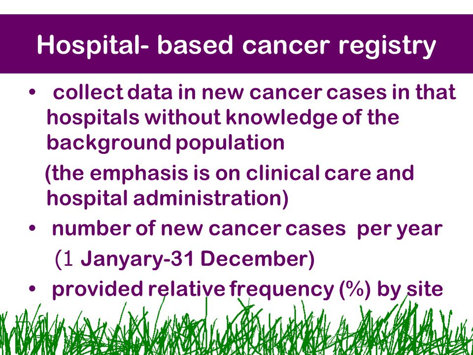 Hospital- based cancer registry collect data in new cancer cases in that hospitals without knowledge of the background population (the emphasis is on clinical care and hospital administration) number of new cancer cases per year (1 Janyary-31 December) provided relative frequency (%) by site