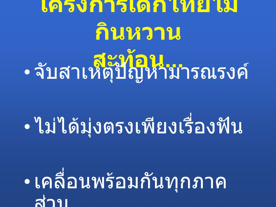 โครงการเด็กไทยไม่ กินหวาน สะท้อน... จับสาเหตุปัญหามารณรงค์ ไม่ได้มุ่งตรงเพียงเรื่องฟัน เคลื่อนพร้อมกันทุกภาค ส่วน
