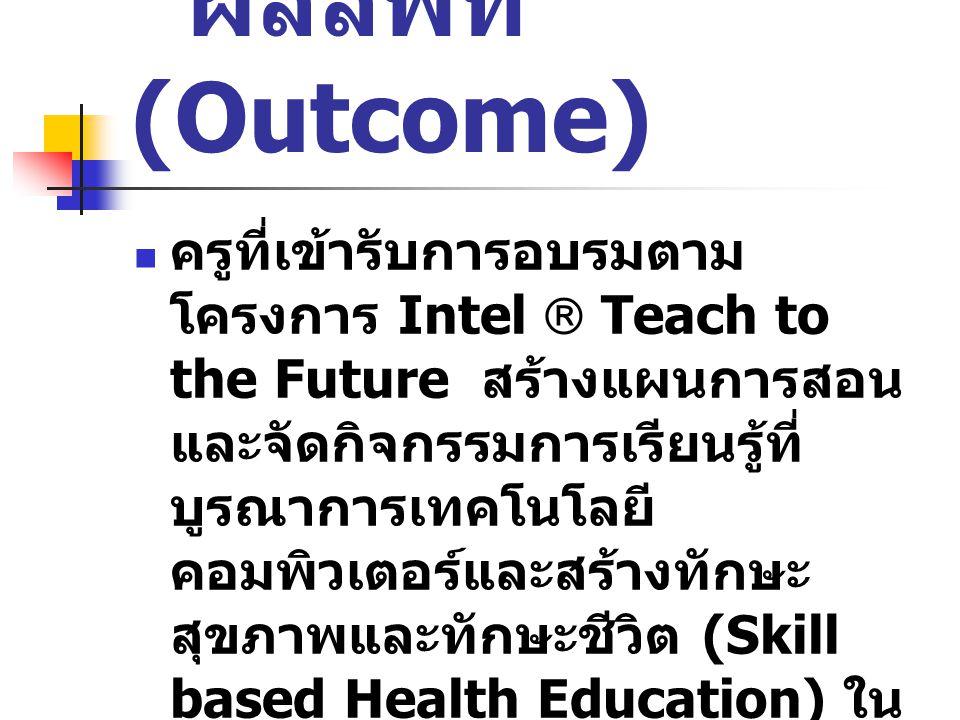 ผลลัพท์ (Outcome) ครูที่เข้ารับการอบรมตาม โครงการ Intel  Teach to the Future สร้างแผนการสอน และจัดกิจกรรมการเรียนรู้ที่ บูรณาการเทคโนโลยี คอมพิวเตอร์