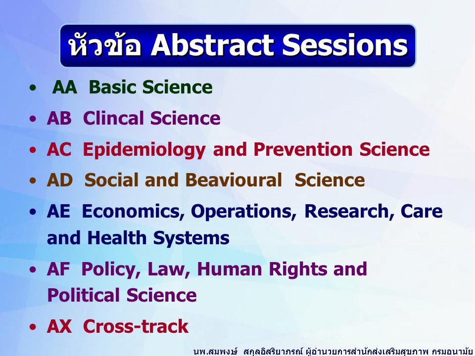 AA Basic Science AB Clincal Science AC Epidemiology and Prevention Science AD Social and Beavioural Science AE Economics, Operations, Research, Care and Health Systems AF Policy, Law, Human Rights and Political Science AX Cross-track หัวข้อ Abstract Sessions
