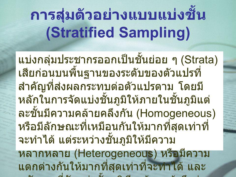 การสุ่มตัวอย่างแบบแบ่งชั้น (Stratified Sampling) แบ่งกลุ่มประชากรออกเป็นชั้นย่อย ๆ (Strata) เสียก่อนบนพื้นฐานของระดับของตัวแปรที่ สำคัญที่ส่งผลกระทบต่อตัวแปรตาม โดยมี หลักในการจัดแบ่งชั้นภูมิให้ภายในชั้นภูมิแต่ ละชั้นมีความคล้ายคลึงกัน (Homogeneous) หรือมีลักษณะที่เหมือนกันให้มากที่สุดเท่าที่ จะทำได้ แต่ระหว่างชั้นภูมิให้มีความ หลากหลาย (Heterogeneous) หรือมีความ แตกต่างกันให้มากที่สุดเท่าที่จะทำได้ และ หลังจากที่จัดแบ่งชั้นภูมิเรียบร้อยแล้วจึงสุ่ม ตัวอย่างจากแต่ละชั้นภูมิ